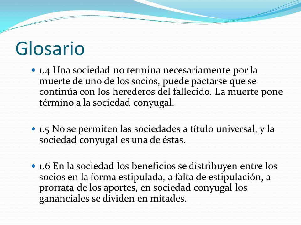 Glosario 1.4 Una sociedad no termina necesariamente por la muerte de uno de los socios, puede pactarse que se continúa con los herederos del fallecido