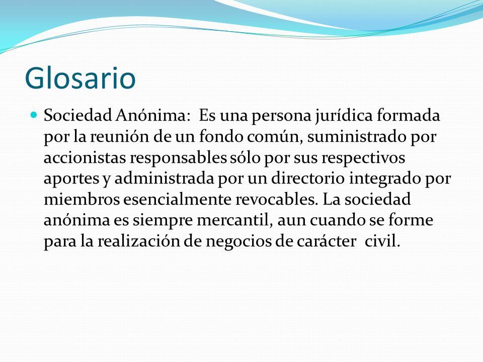 Glosario Sociedad Anónima: Es una persona jurídica formada por la reunión de un fondo común, suministrado por accionistas responsables sólo por sus re