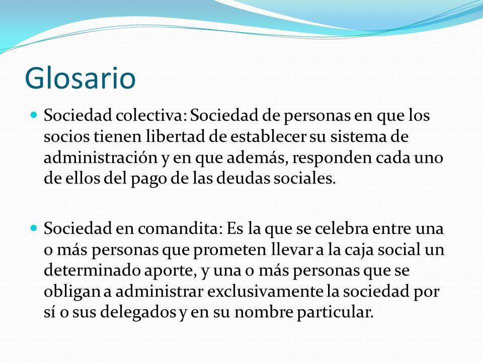 Glosario Sociedad colectiva: Sociedad de personas en que los socios tienen libertad de establecer su sistema de administración y en que además, respon
