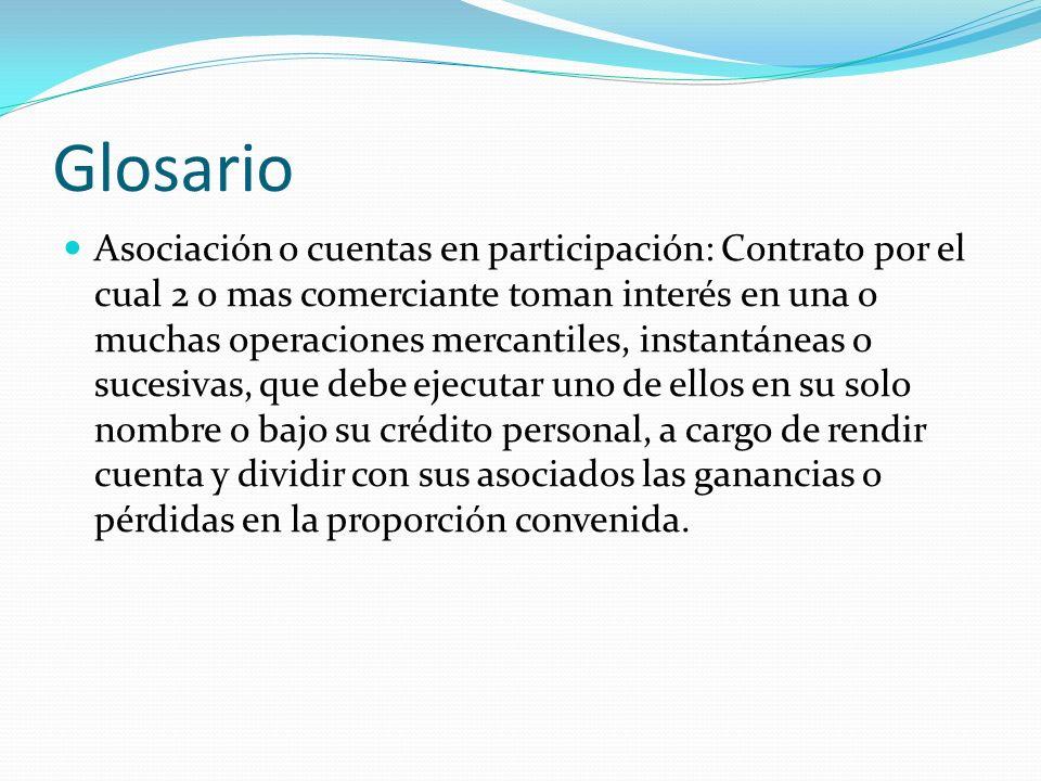 Glosario Asociación o cuentas en participación: Contrato por el cual 2 o mas comerciante toman interés en una o muchas operaciones mercantiles, instan