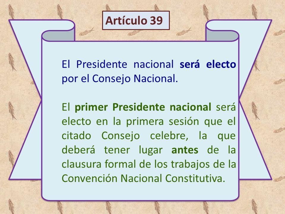 El Presidente nacional será electo por el Consejo Nacional. El primer Presidente nacional será electo en la primera sesión que el citado Consejo celeb
