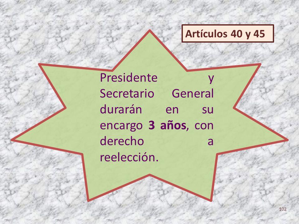 Presidente y Secretario General durarán en su encargo 3 años, con derecho a reelección. 102 Artículos 40 y 45