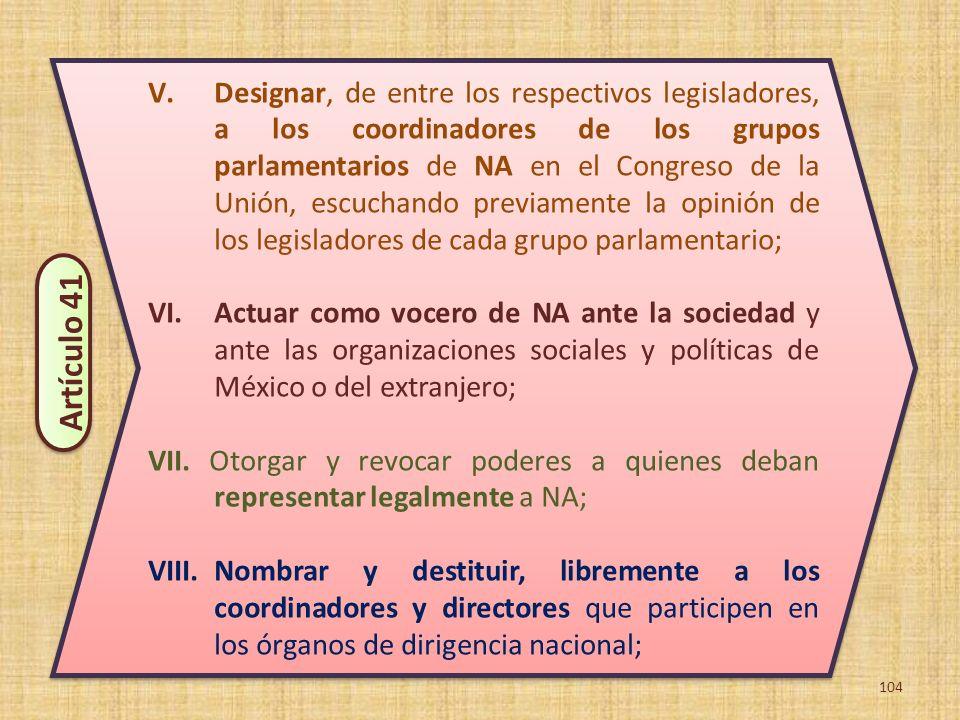 104 V.Designar, de entre los respectivos legisladores, a los coordinadores de los grupos parlamentarios de NA en el Congreso de la Unión, escuchando p
