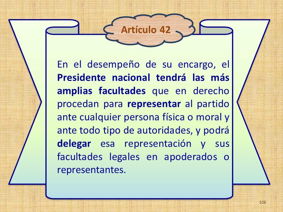En el desempeño de su encargo, el Presidente nacional tendrá las más amplias facultades que en derecho procedan para representar al partido ante cualq