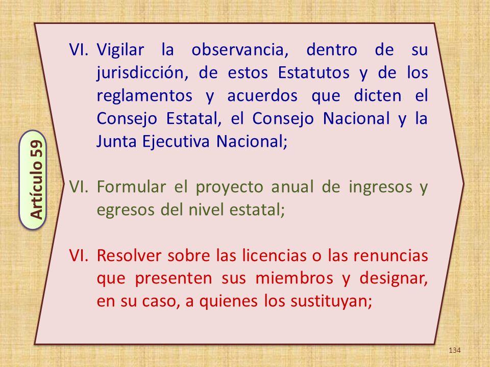 134 VI.Vigilar la observancia, dentro de su jurisdicción, de estos Estatutos y de los reglamentos y acuerdos que dicten el Consejo Estatal, el Consejo