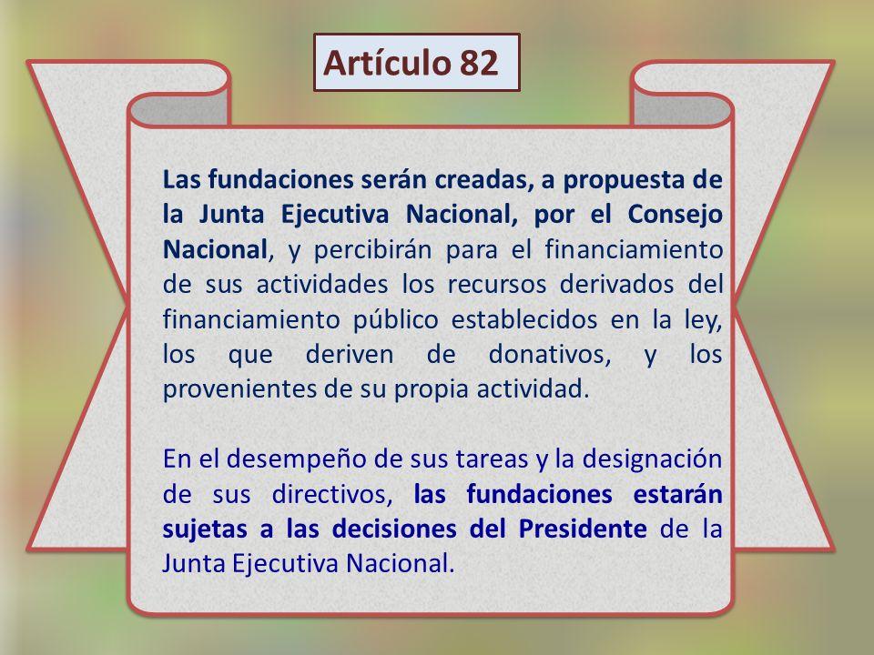 Las fundaciones serán creadas, a propuesta de la Junta Ejecutiva Nacional, por el Consejo Nacional, y percibirán para el financiamiento de sus activid