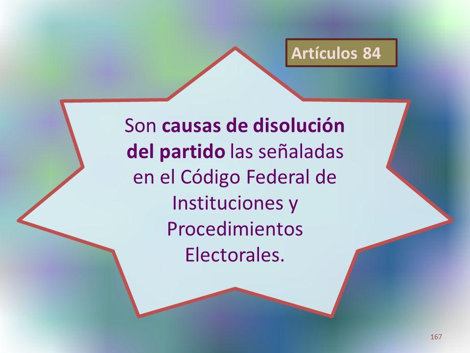 Son causas de disolución del partido las señaladas en el Código Federal de Instituciones y Procedimientos Electorales. 167 Artículos 84