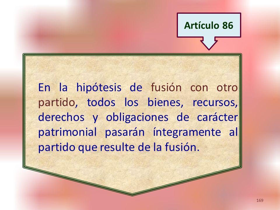 169 En la hipótesis de fusión con otro partido, todos los bienes, recursos, derechos y obligaciones de carácter patrimonial pasarán íntegramente al pa