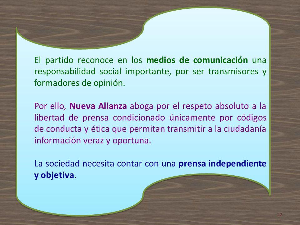 El partido reconoce en los medios de comunicación una responsabilidad social importante, por ser transmisores y formadores de opinión. Por ello, Nueva