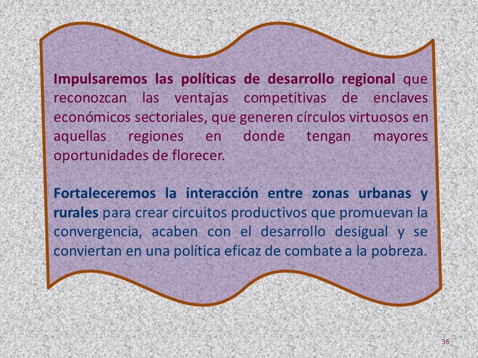 Impulsaremos las políticas de desarrollo regional que reconozcan las ventajas competitivas de enclaves económicos sectoriales, que generen círculos vi
