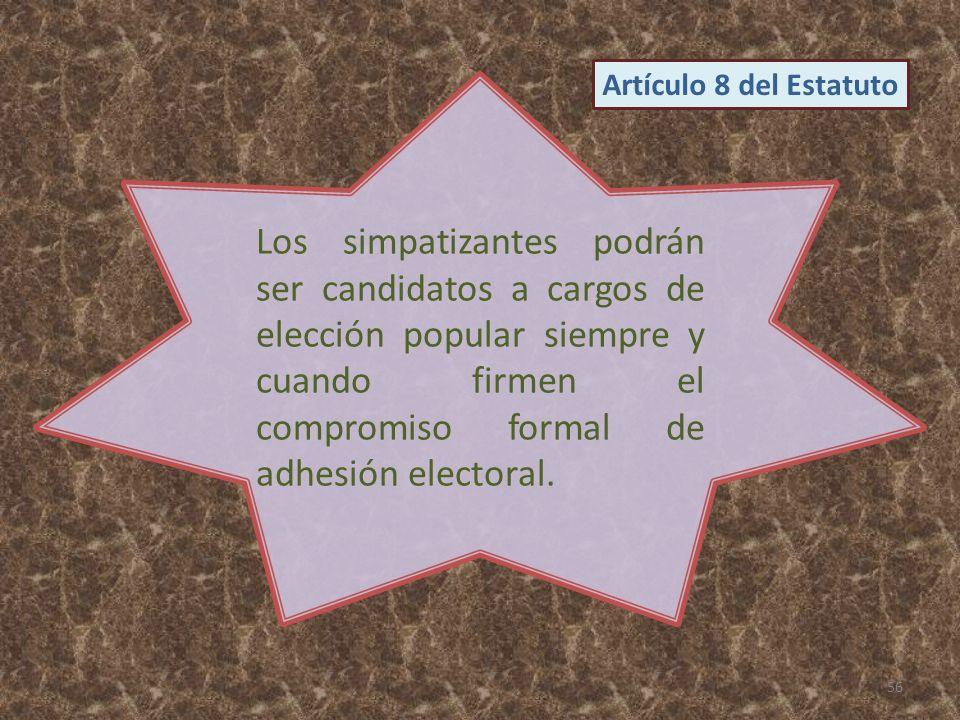 Los simpatizantes podrán ser candidatos a cargos de elección popular siempre y cuando firmen el compromiso formal de adhesión electoral. 56 Artículo 8