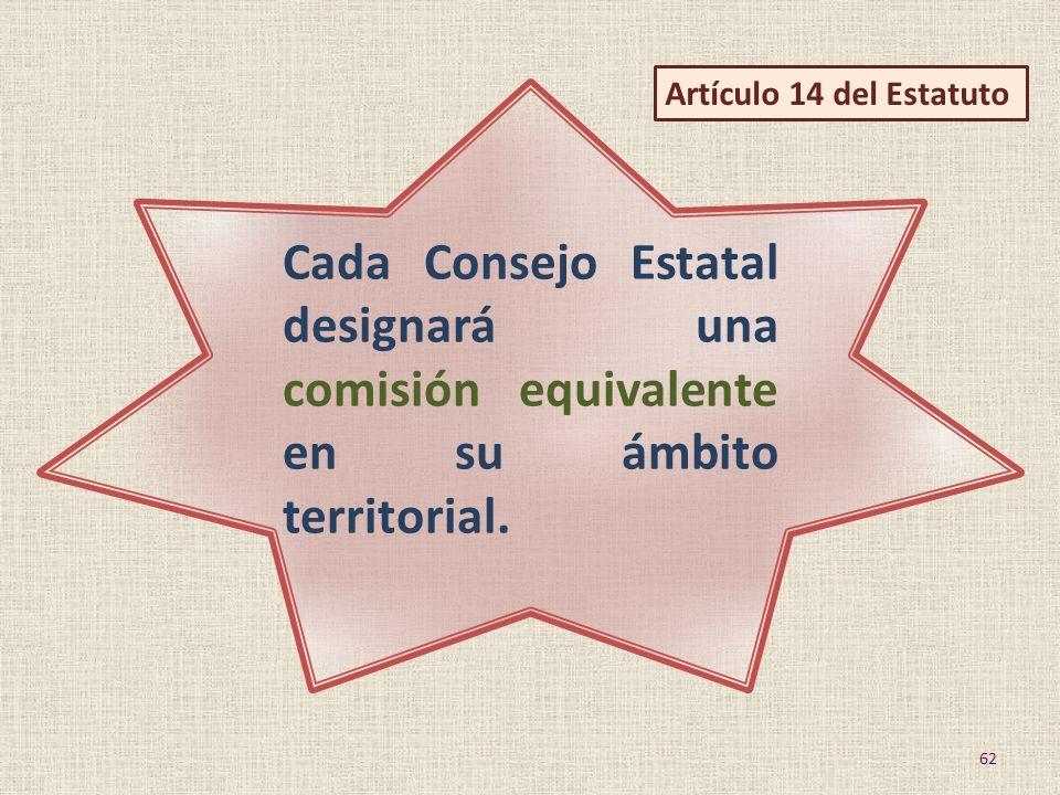 Cada Consejo Estatal designará una comisión equivalente en su ámbito territorial. 62 Artículo 14 del Estatuto