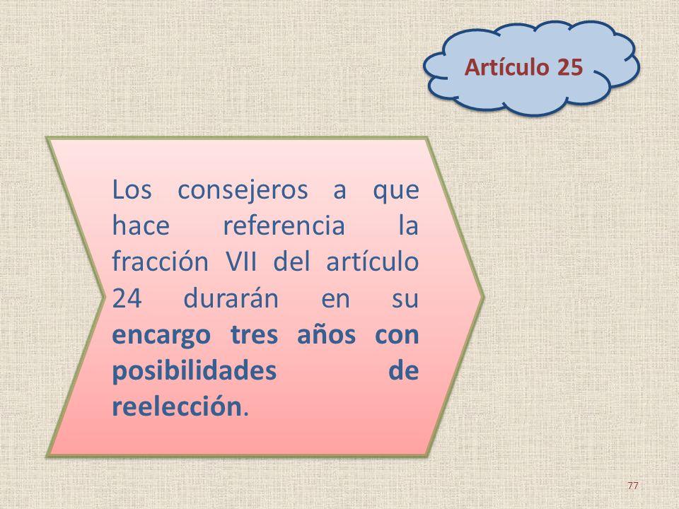 77 Los consejeros a que hace referencia la fracción VII del artículo 24 durarán en su encargo tres años con posibilidades de reelección. Artículo 25