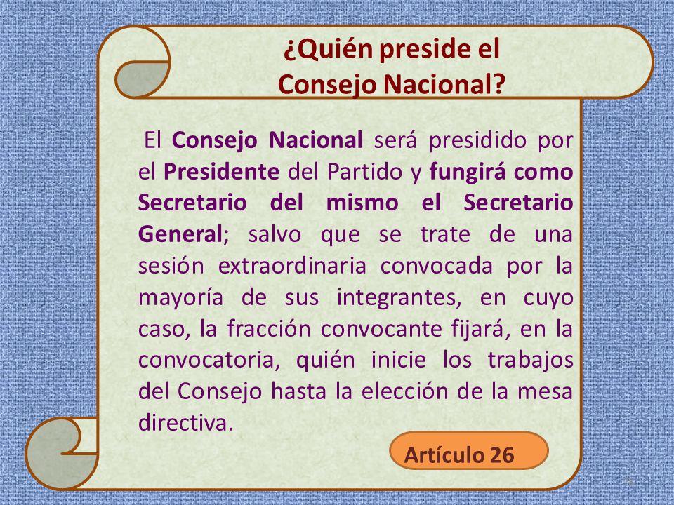 El Consejo Nacional será presidido por el Presidente del Partido y fungirá como Secretario del mismo el Secretario General; salvo que se trate de una