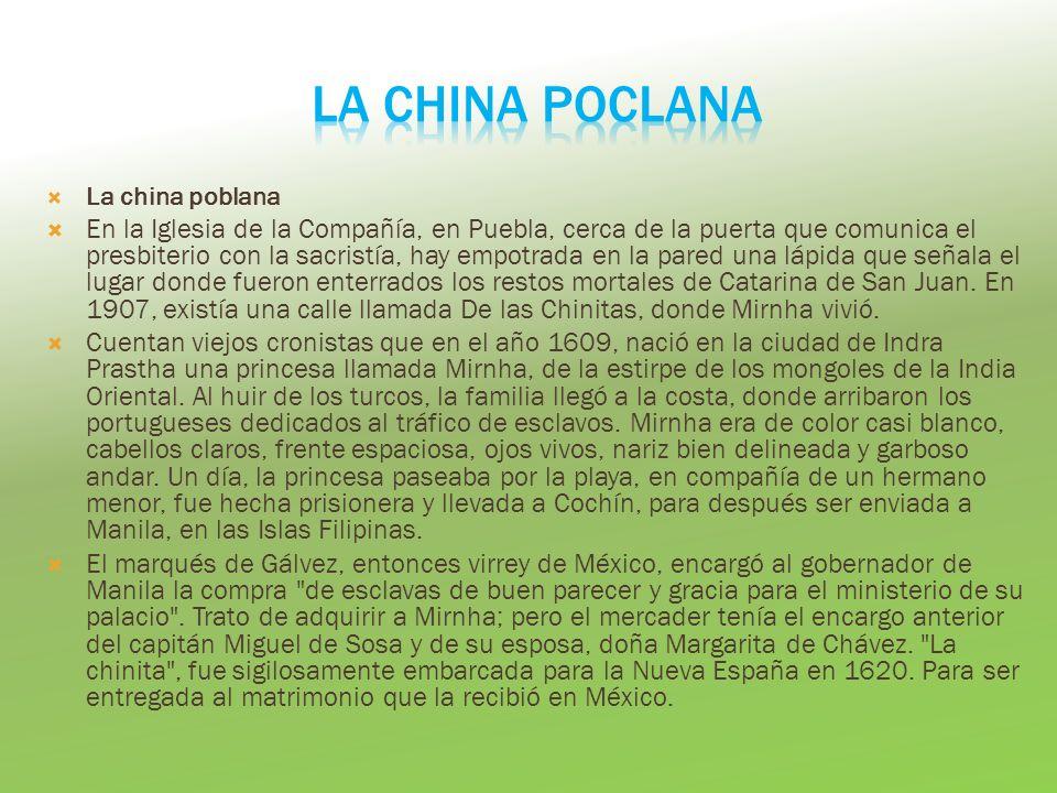 La china poblana En la Iglesia de la Compañía, en Puebla, cerca de la puerta que comunica el presbiterio con la sacristía, hay empotrada en la pared una lápida que señala el lugar donde fueron enterrados los restos mortales de Catarina de San Juan.