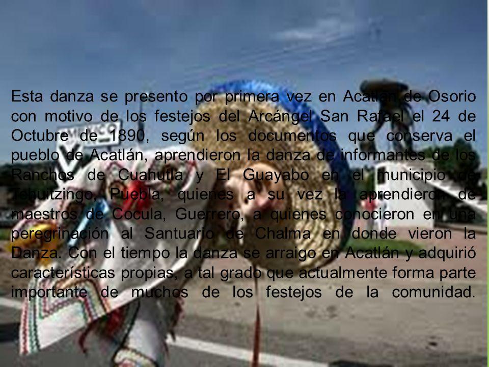 Esta danza se presento por primera vez en Acatlán de Osorio con motivo de los festejos del Arcángel San Rafael el 24 de Octubre de 1890, según los doc