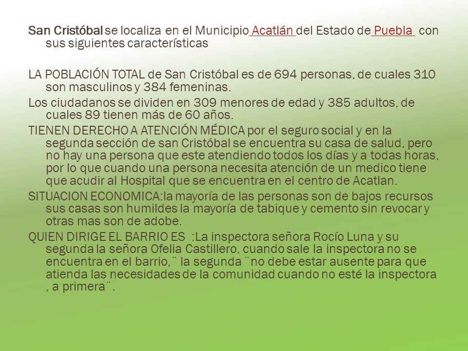 San Cristóbal se localiza en el Municipio Acatlán del Estado de Puebla con sus siguientes características Acatlán Puebla LA POBLACIÓN TOTAL de San Cristóbal es de 694 personas, de cuales 310 son masculinos y 384 femeninas.