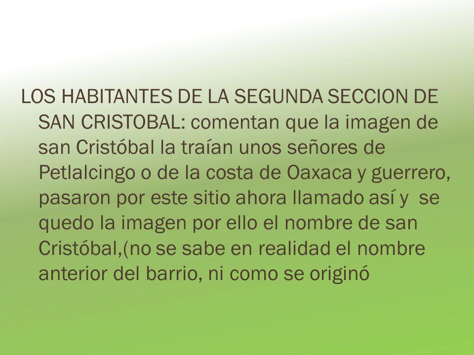 LOS HABITANTES DE LA SEGUNDA SECCION DE SAN CRISTOBAL: comentan que la imagen de san Cristóbal la traían unos señores de Petlalcingo o de la costa de