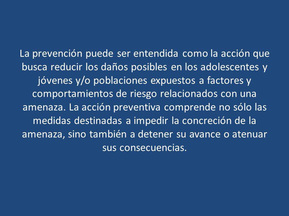 La prevención puede ser entendida como la acción que busca reducir los daños posibles en los adolescentes y jóvenes y/o poblaciones expuestos a factores y comportamientos de riesgo relacionados con una amenaza.