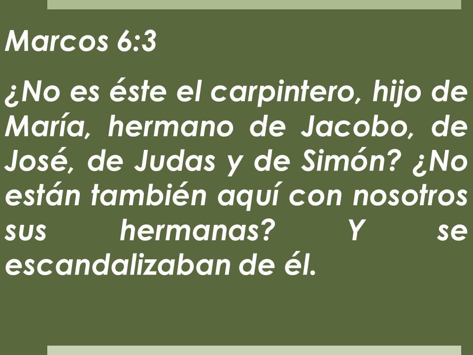 Marcos 6:3 ¿No es éste el carpintero, hijo de María, hermano de Jacobo, de José, de Judas y de Simón? ¿No están también aquí con nosotros sus hermanas