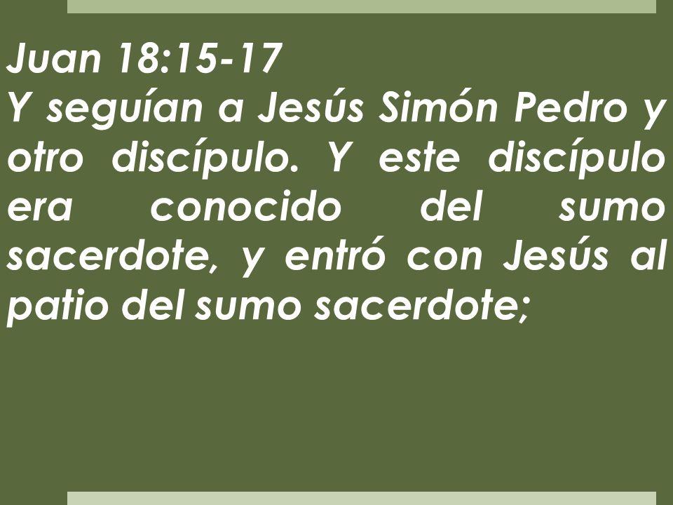 Juan 18:15-17 Y seguían a Jesús Simón Pedro y otro discípulo. Y este discípulo era conocido del sumo sacerdote, y entró con Jesús al patio del sumo sa