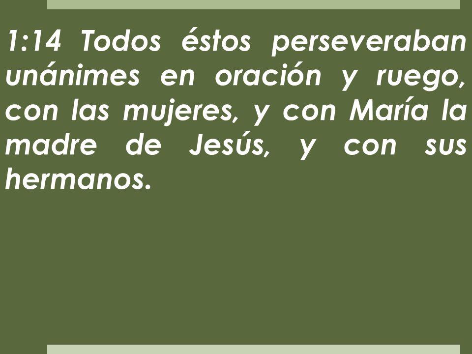 1:14 Todos éstos perseveraban unánimes en oración y ruego, con las mujeres, y con María la madre de Jesús, y con sus hermanos.