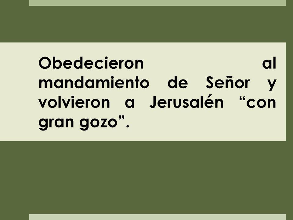 Obedecieron al mandamiento de Señor y volvieron a Jerusalén con gran gozo.