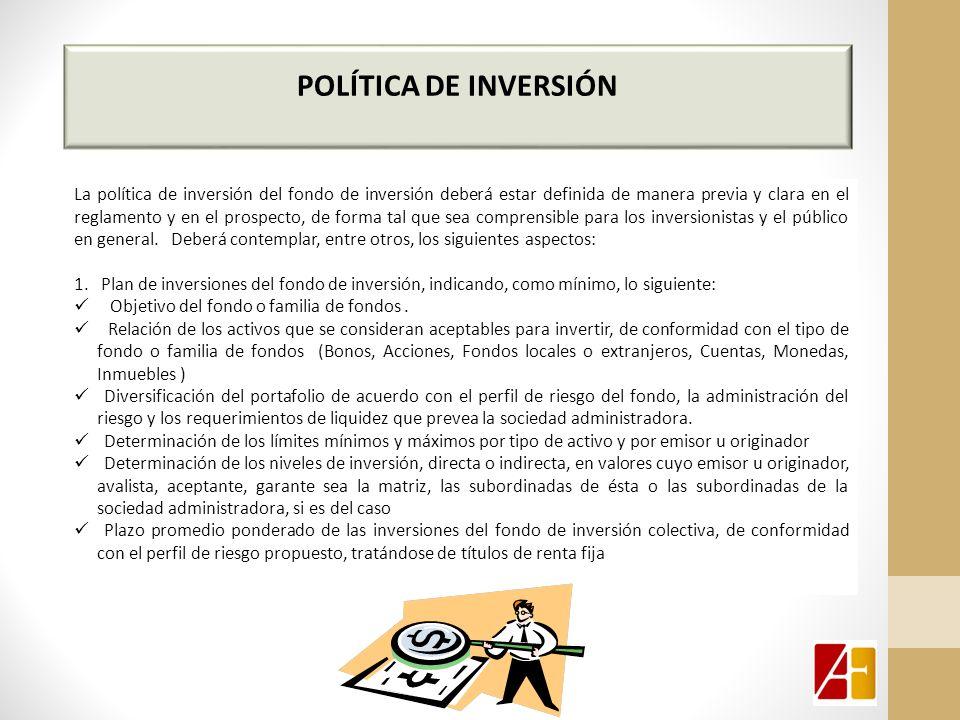 POLÍTICA DE INVERSIÓN La política de inversión del fondo de inversión deberá estar definida de manera previa y clara en el reglamento y en el prospecto, de forma tal que sea comprensible para los inversionistas y el público en general.
