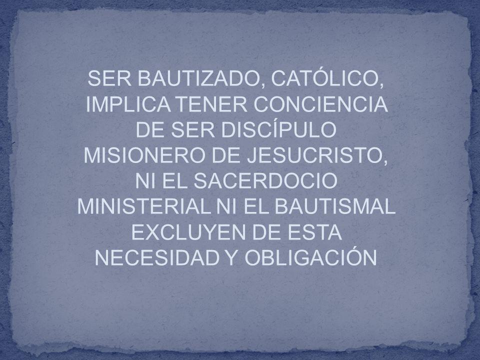 SER BAUTIZADO, CATÓLICO, IMPLICA TENER CONCIENCIA DE SER DISCÍPULO MISIONERO DE JESUCRISTO, NI EL SACERDOCIO MINISTERIAL NI EL BAUTISMAL EXCLUYEN DE E