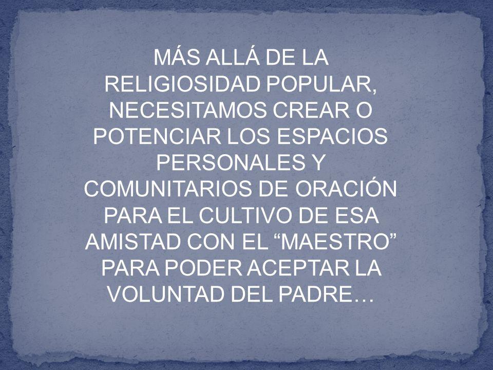 MÁS ALLÁ DE LA RELIGIOSIDAD POPULAR, NECESITAMOS CREAR O POTENCIAR LOS ESPACIOS PERSONALES Y COMUNITARIOS DE ORACIÓN PARA EL CULTIVO DE ESA AMISTAD CO