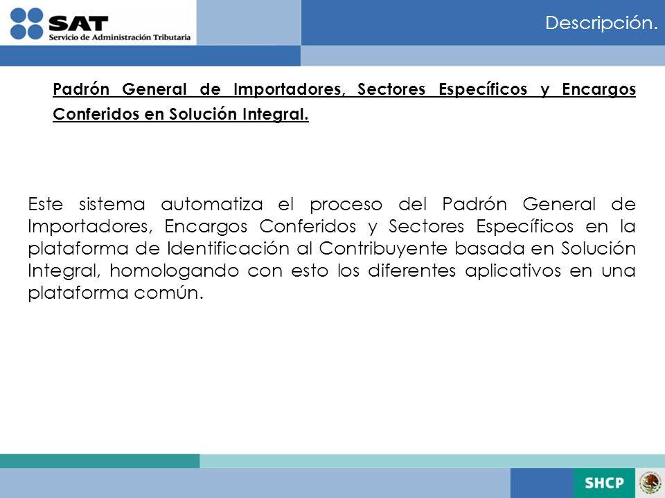 Descripción. Padrón General de Importadores, Sectores Específicos y Encargos Conferidos en Solución Integral. Este sistema automatiza el proceso del P
