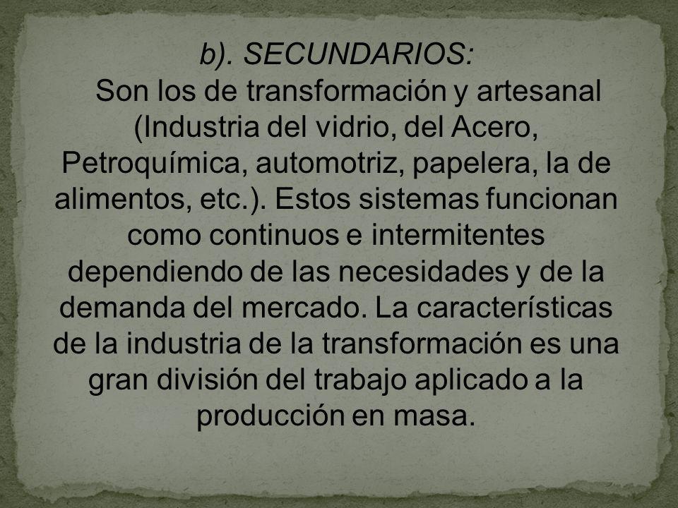 b). SECUNDARIOS: Son los de transformación y artesanal (Industria del vidrio, del Acero, Petroquímica, automotriz, papelera, la de alimentos, etc.). E