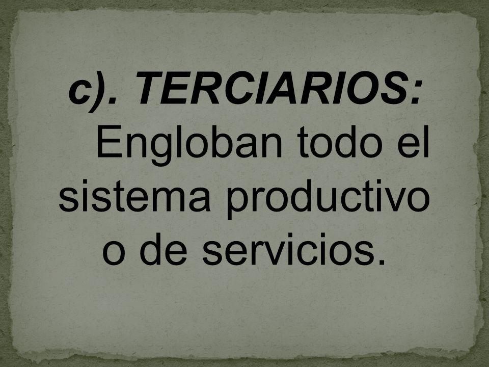 c). TERCIARIOS: Engloban todo el sistema productivo o de servicios.