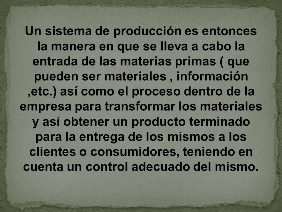 Un sistema de producción es entonces la manera en que se lleva a cabo la entrada de las materias primas ( que pueden ser materiales, información,etc.)