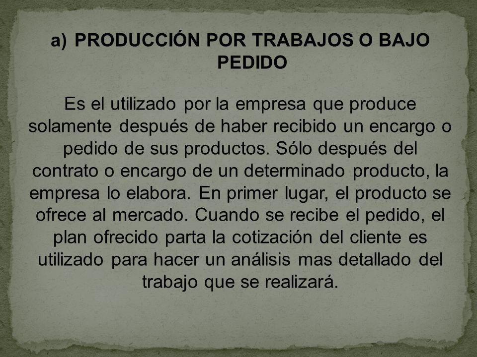 a)PRODUCCIÓN POR TRABAJOS O BAJO PEDIDO Es el utilizado por la empresa que produce solamente después de haber recibido un encargo o pedido de sus prod