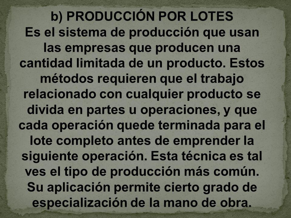 b) PRODUCCIÓN POR LOTES Es el sistema de producción que usan las empresas que producen una cantidad limitada de un producto. Estos métodos requieren q