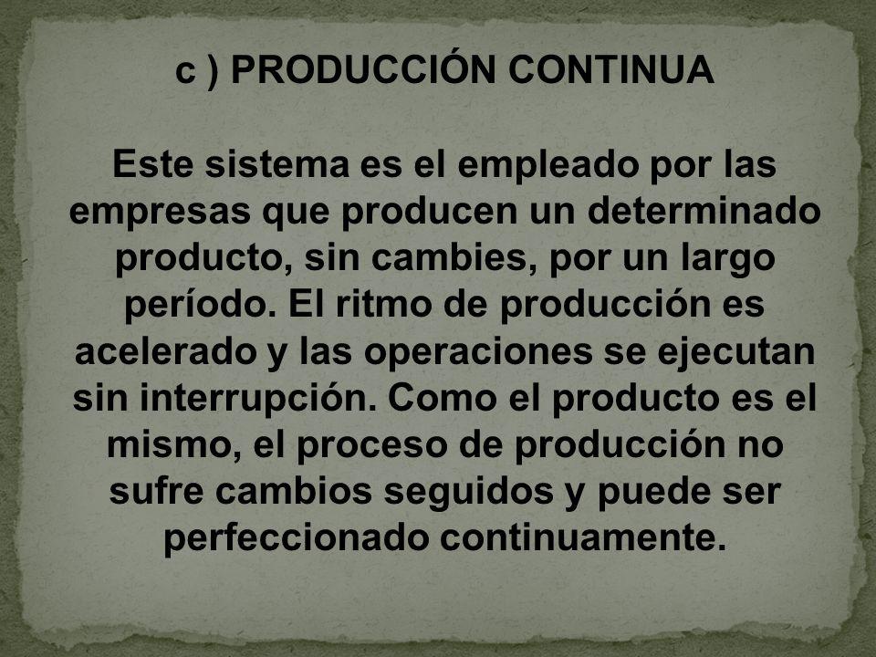 c ) PRODUCCIÓN CONTINUA Este sistema es el empleado por las empresas que producen un determinado producto, sin cambies, por un largo período. El ritmo