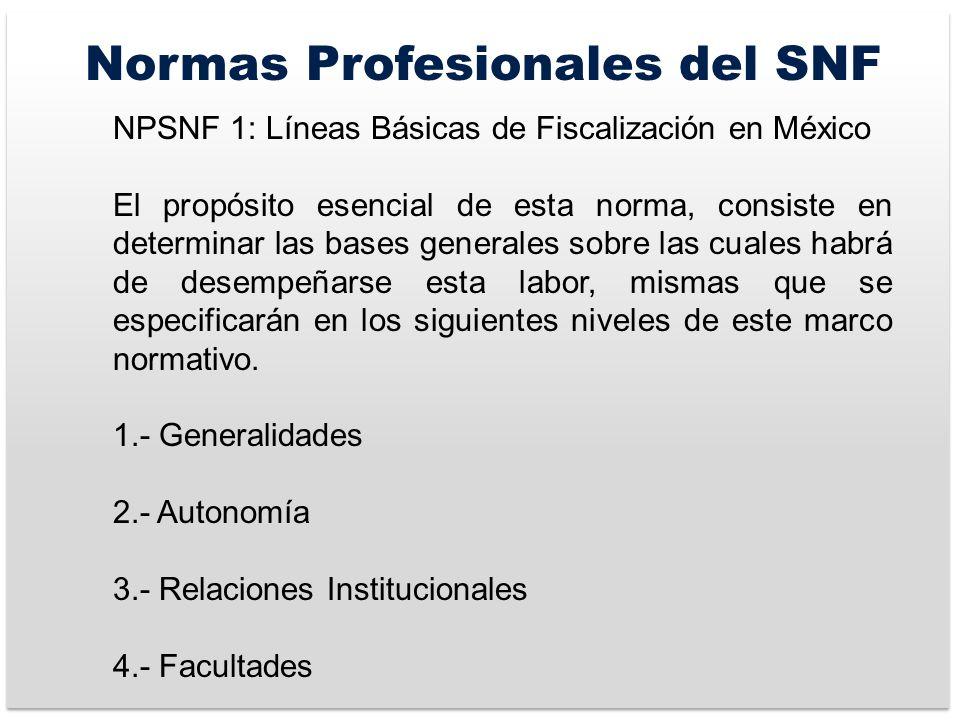 Normas Profesionales del SNF NPSNF 1: Líneas Básicas de Fiscalización en México El propósito esencial de esta norma, consiste en determinar las bases generales sobre las cuales habrá de desempeñarse esta labor, mismas que se especificarán en los siguientes niveles de este marco normativo.