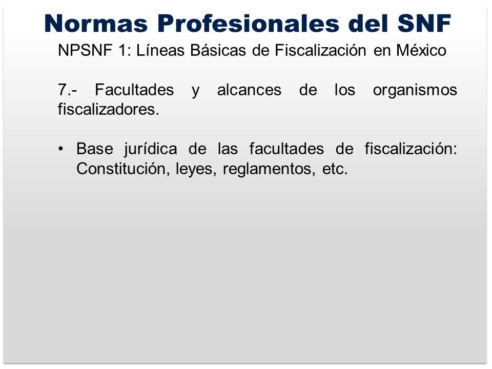 Normas Profesionales del SNF NPSNF 1: Líneas Básicas de Fiscalización en México 7.- Facultades y alcances de los organismos fiscalizadores.