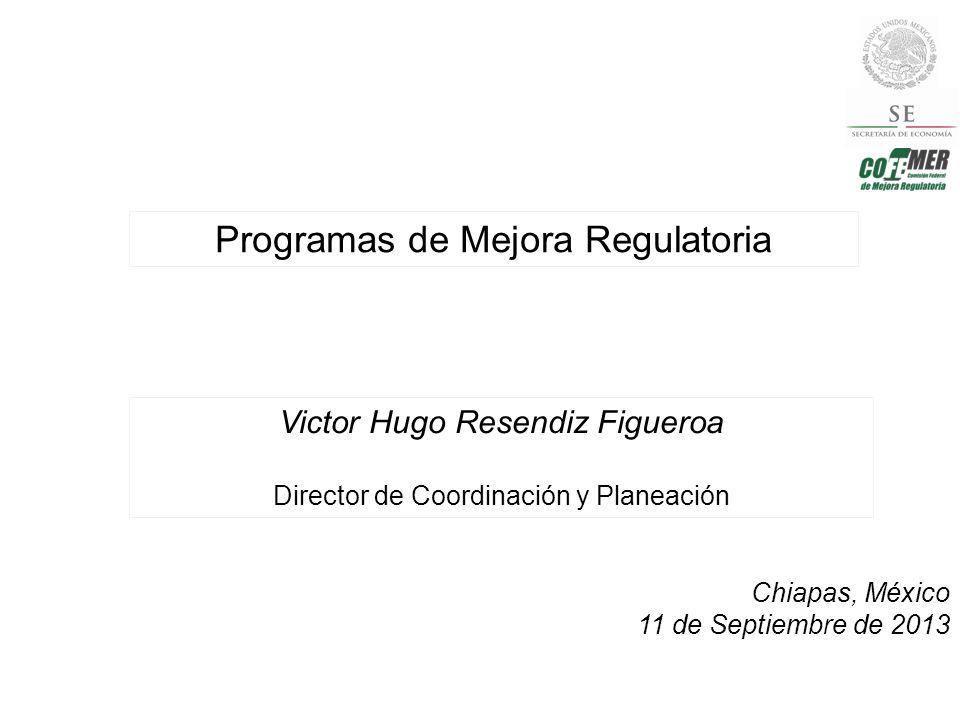 Programas de Mejora Regulatoria Chiapas, México 11 de Septiembre de 2013 Victor Hugo Resendiz Figueroa Director de Coordinación y Planeación