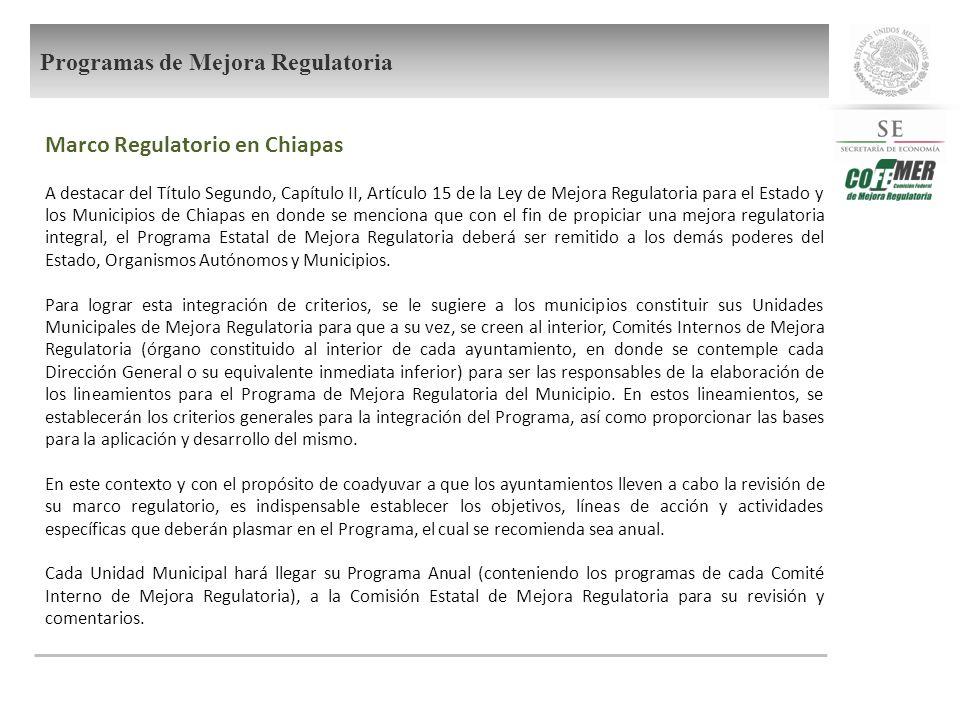 Marco Regulatorio en Chiapas A destacar del Título Segundo, Capítulo II, Artículo 15 de la Ley de Mejora Regulatoria para el Estado y los Municipios de Chiapas en donde se menciona que con el fin de propiciar una mejora regulatoria integral, el Programa Estatal de Mejora Regulatoria deberá ser remitido a los demás poderes del Estado, Organismos Autónomos y Municipios.