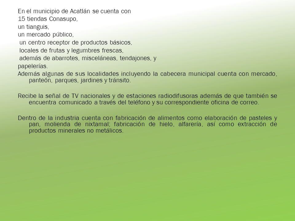 En el municipio de Acatlán se cuenta con 15 tiendas Conasupo, un tianguis, un mercado público, un centro receptor de productos básicos, locales de fru