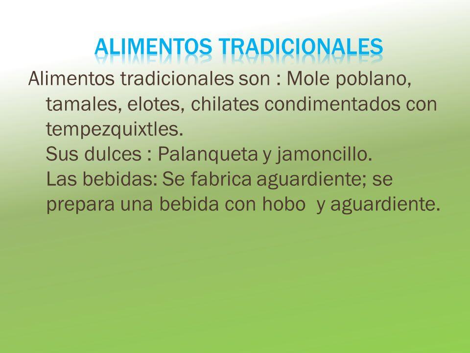 Alimentos tradicionales son : Mole poblano, tamales, elotes, chilates condimentados con tempezquixtles. Sus dulces : Palanqueta y jamoncillo. Las bebi