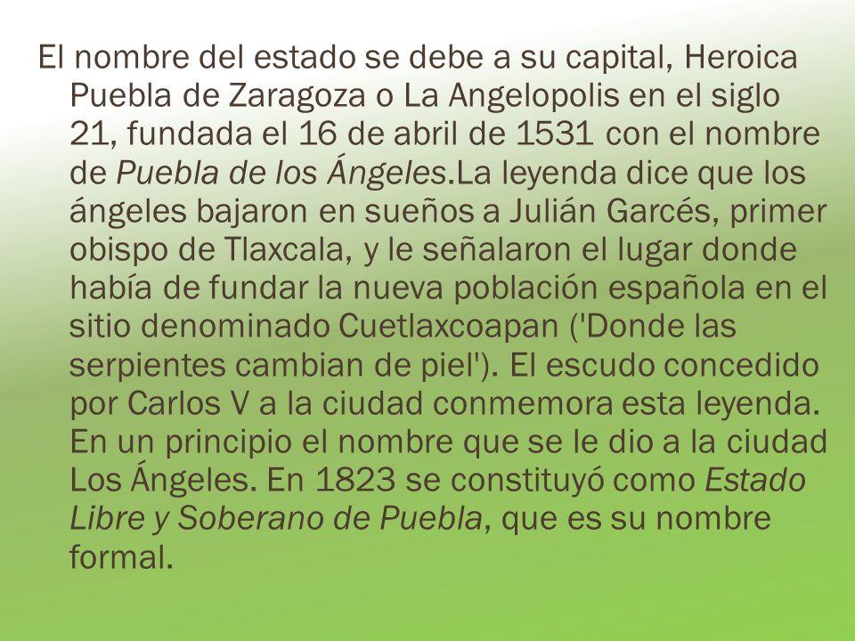 El nombre del estado se debe a su capital, Heroica Puebla de Zaragoza o La Angelopolis en el siglo 21, fundada el 16 de abril de 1531 con el nombre de