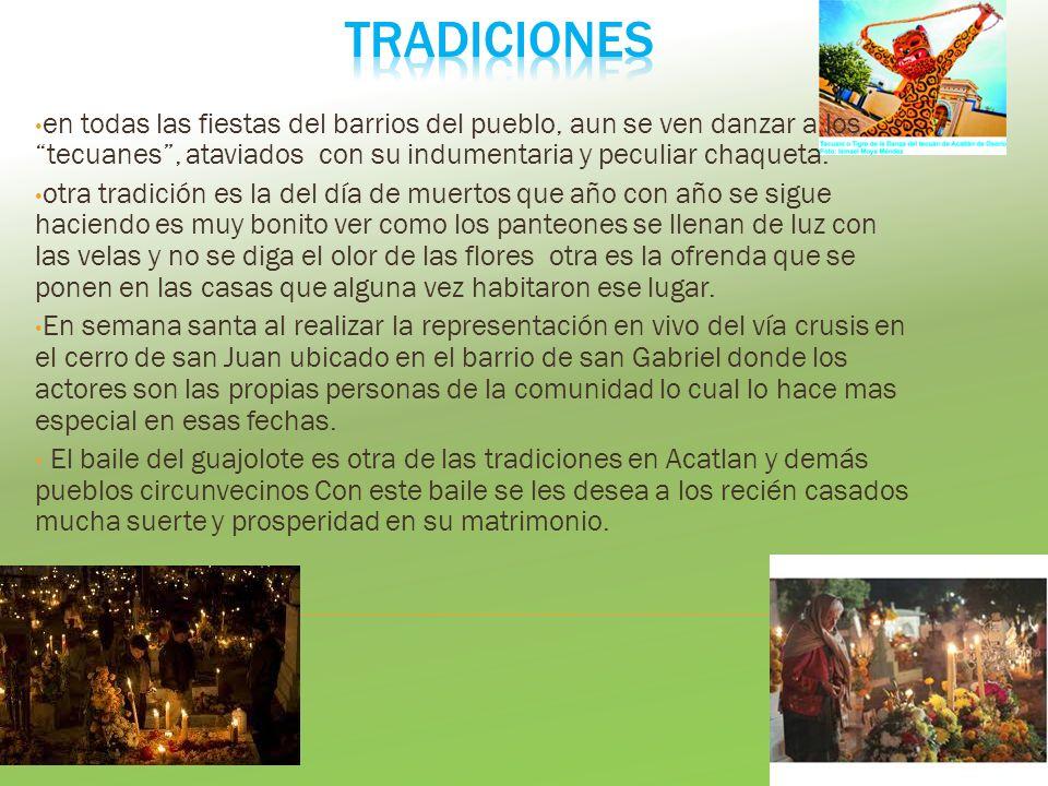 en todas las fiestas del barrios del pueblo, aun se ven danzar a los tecuanes, ataviados con su indumentaria y peculiar chaqueta. otra tradición es la
