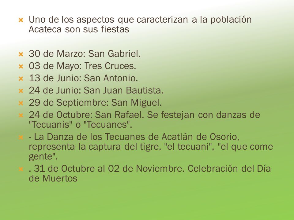 Uno de los aspectos que caracterizan a la población Acateca son sus fiestas 30 de Marzo: San Gabriel. 03 de Mayo: Tres Cruces. 13 de Junio: San Antoni