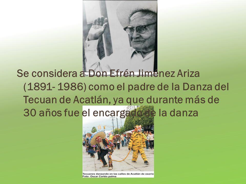 Se considera a Don Efrén Jiménez Ariza (1891- 1986) como el padre de la Danza del Tecuan de Acatlán, ya que durante más de 30 años fue el encargado de