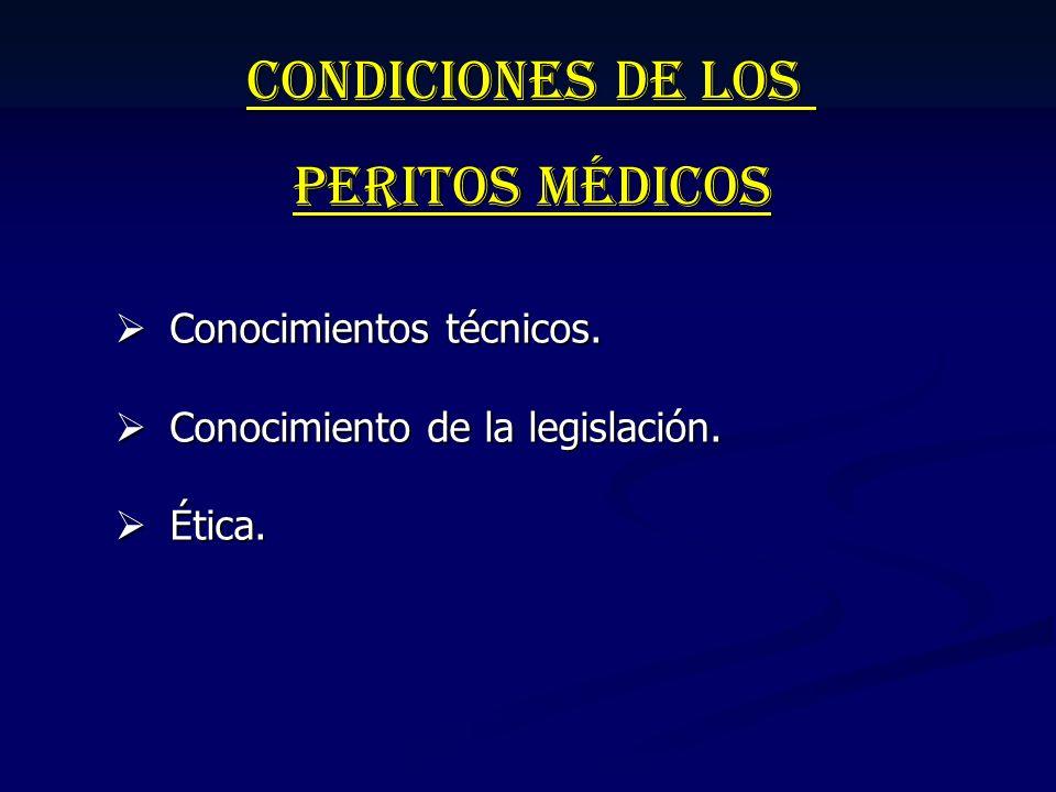 Condiciones de los Peritos Médicos Conocimientos técnicos. Conocimientos técnicos. Conocimiento de la legislación. Conocimiento de la legislación. Éti