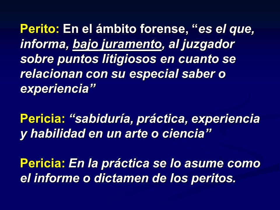 Perito: En el ámbito forense, es el que, informa, bajo juramento, al juzgador sobre puntos litigiosos en cuanto se relacionan con su especial saber o