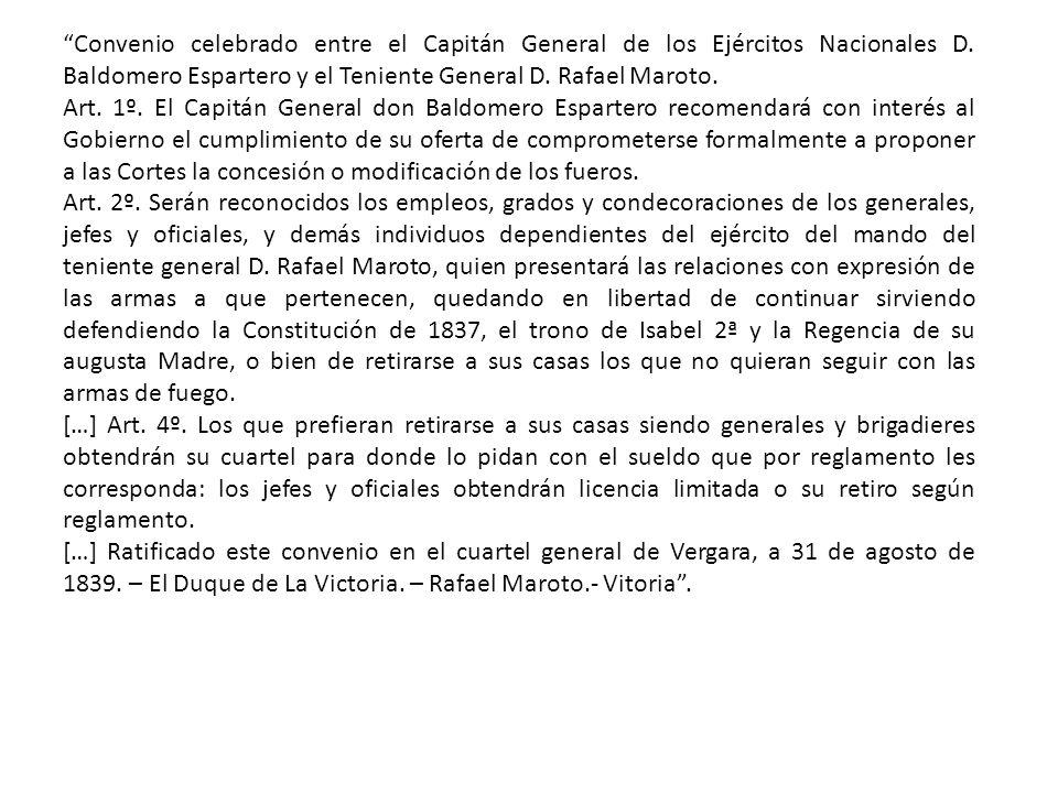 Convenio celebrado entre el Capitán General de los Ejércitos Nacionales D. Baldomero Espartero y el Teniente General D. Rafael Maroto. Art. 1º. El Cap
